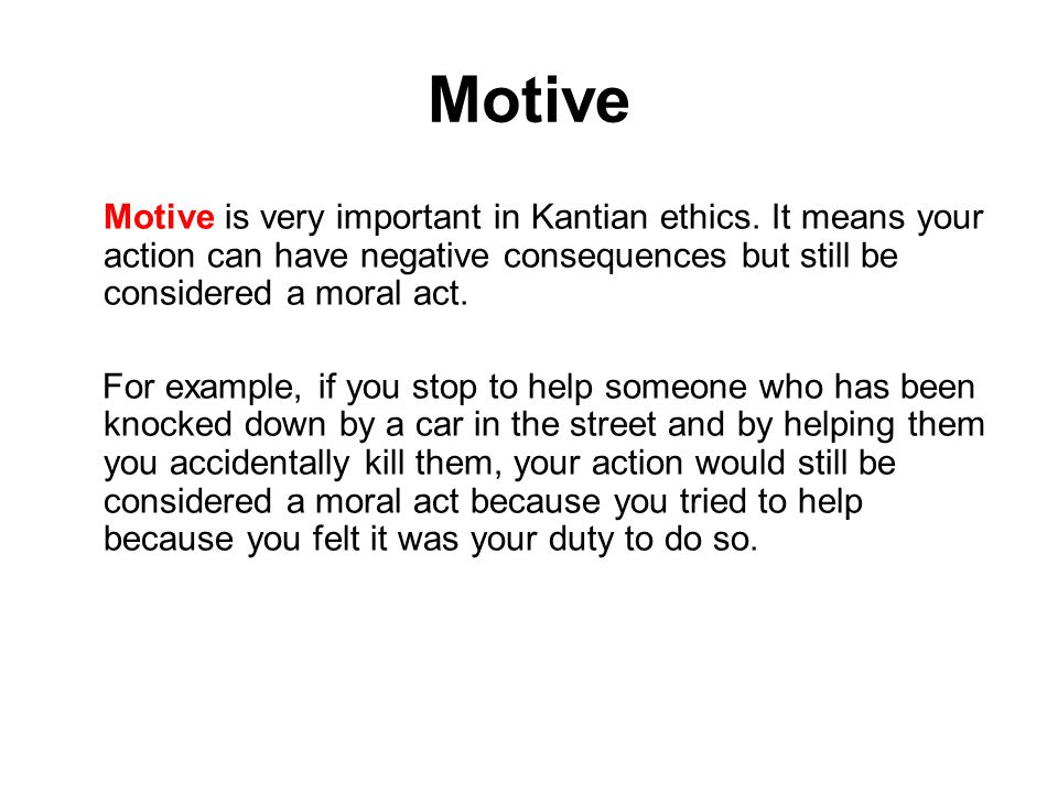 Motive Motive is very important in Kantian ethics. It means your action can have negative consequences but still be considered a moral act. For exampl