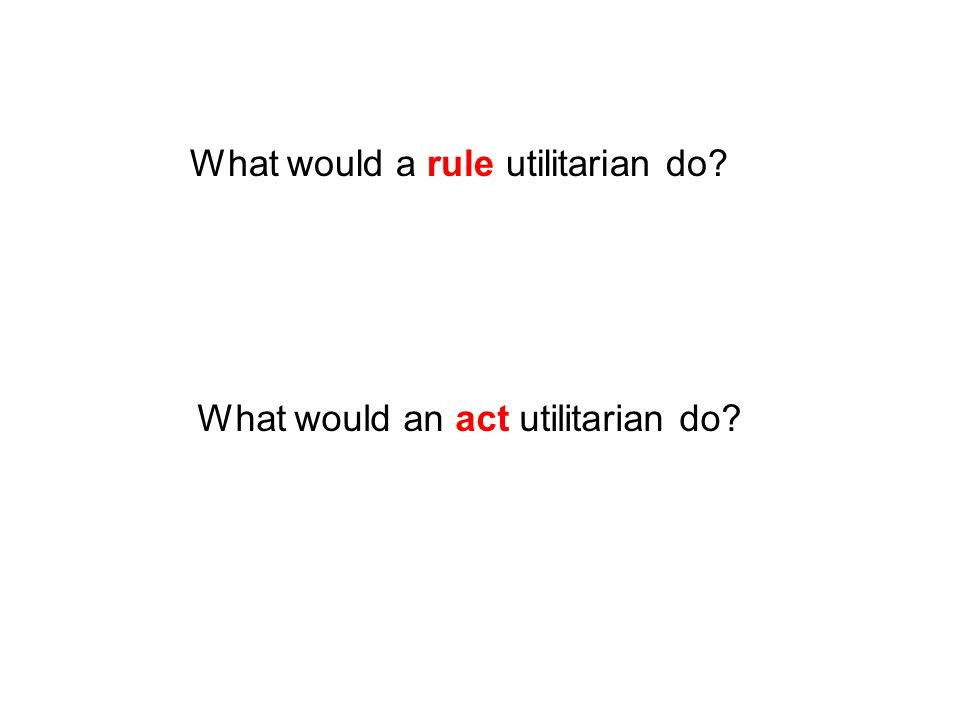 What would an act utilitarian do? What would a rule utilitarian do?