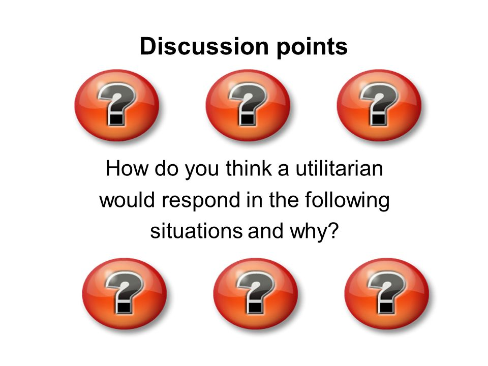 How do you think a utilitarian would respond in the following situations and why? Discussion points
