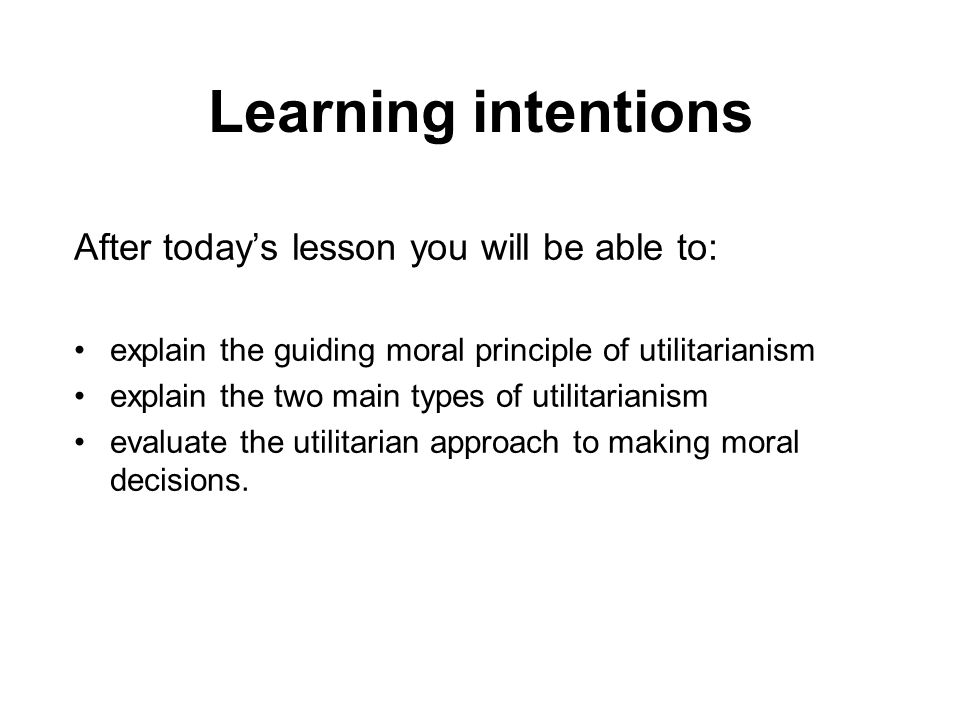 Learning intentions After todays lesson you will be able to: explain the guiding moral principle of utilitarianism explain the two main types of utili