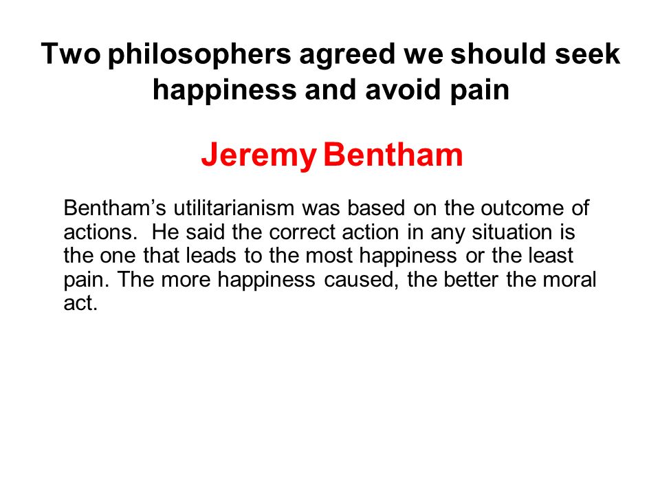 Two philosophers agreed we should seek happiness and avoid pain Jeremy Bentham Benthams utilitarianism was based on the outcome of actions. He said th