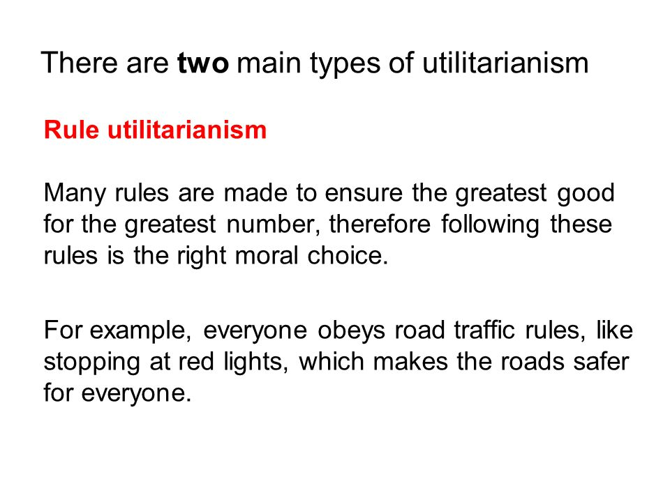 There are two main types of utilitarianism Rule utilitarianism Many rules are made to ensure the greatest good for the greatest number, therefore foll