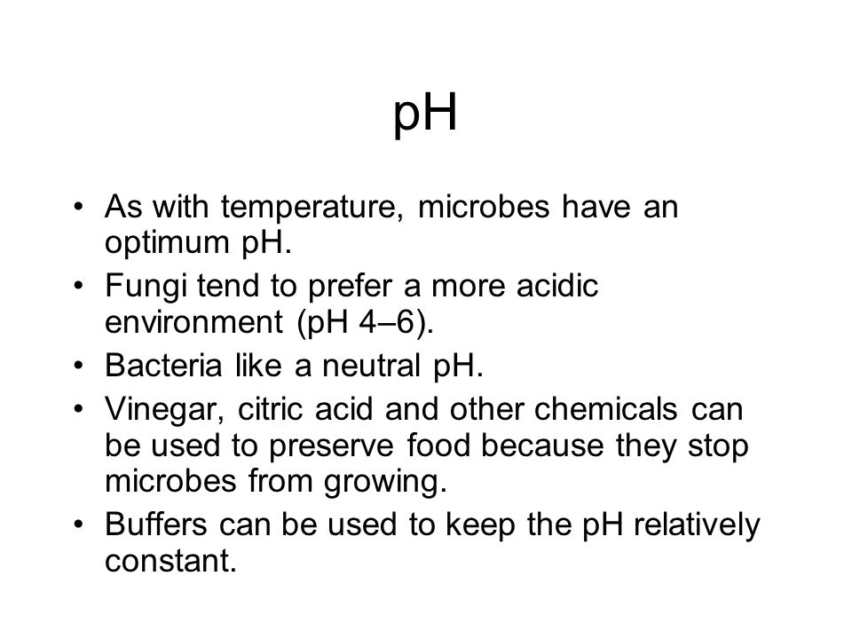 pH As with temperature, microbes have an optimum pH. Fungi tend to prefer a more acidic environment (pH 4–6). Bacteria like a neutral pH. Vinegar, cit