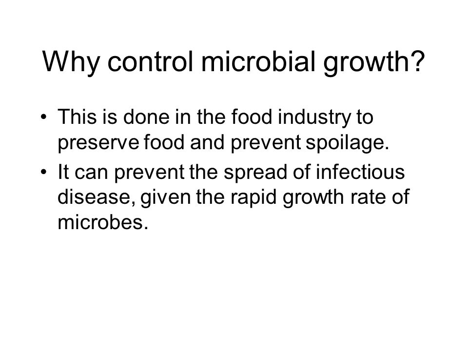 Why control microbial growth? This is done in the food industry to preserve food and prevent spoilage. It can prevent the spread of infectious disease