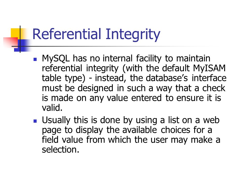 Referential Integrity MySQL has no internal facility to maintain referential integrity (with the default MyISAM table type) - instead, the databases interface must be designed in such a way that a check is made on any value entered to ensure it is valid.