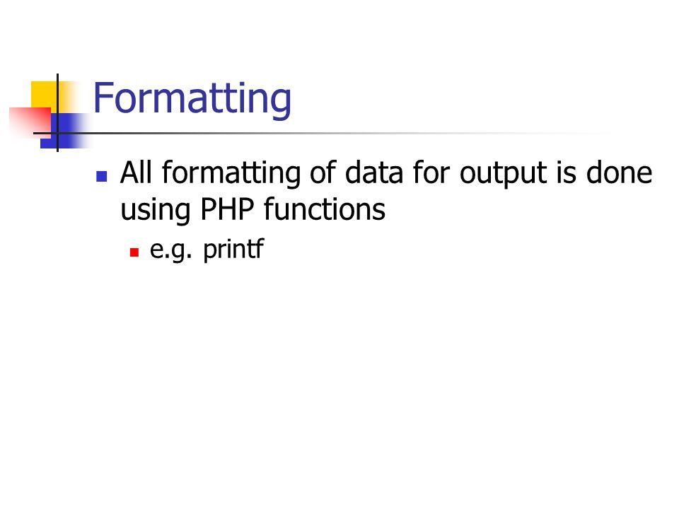 Formatting All formatting of data for output is done using PHP functions e.g. printf