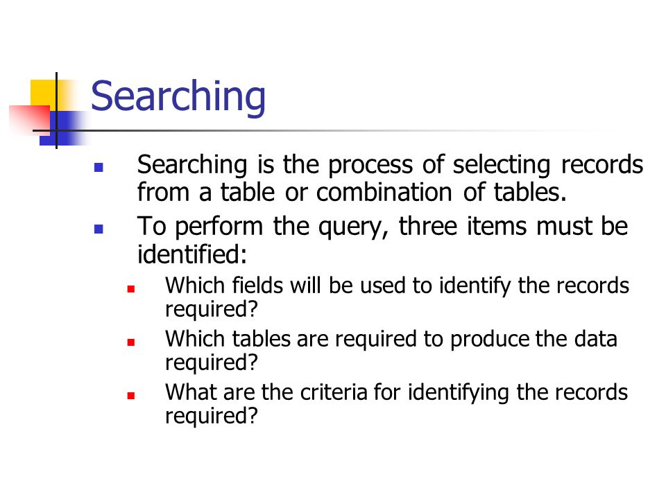 Searching Searching is the process of selecting records from a table or combination of tables.