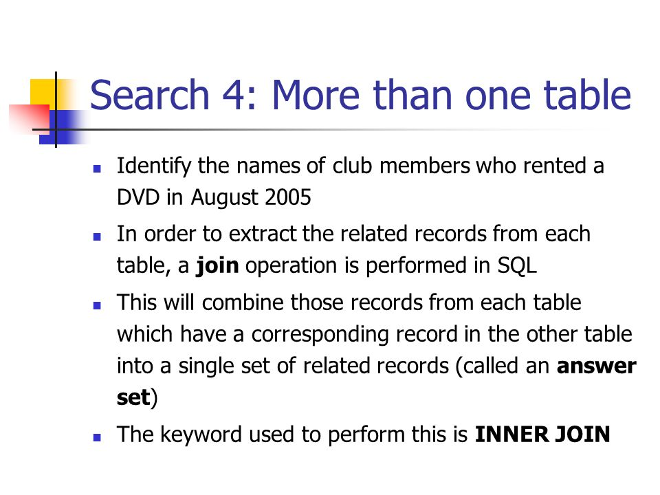 Search 4: More than one table Identify the names of club members who rented a DVD in August 2005 In order to extract the related records from each table, a join operation is performed in SQL This will combine those records from each table which have a corresponding record in the other table into a single set of related records (called an answer set) The keyword used to perform this is INNER JOIN