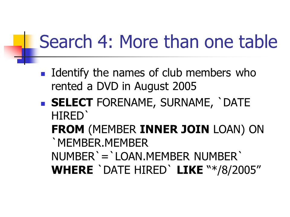 Search 4: More than one table Identify the names of club members who rented a DVD in August 2005 SELECT FORENAME, SURNAME, `DATE HIRED` FROM (MEMBER INNER JOIN LOAN) ON `MEMBER.MEMBER NUMBER`=`LOAN.MEMBER NUMBER` WHERE `DATE HIRED` LIKE */8/2005