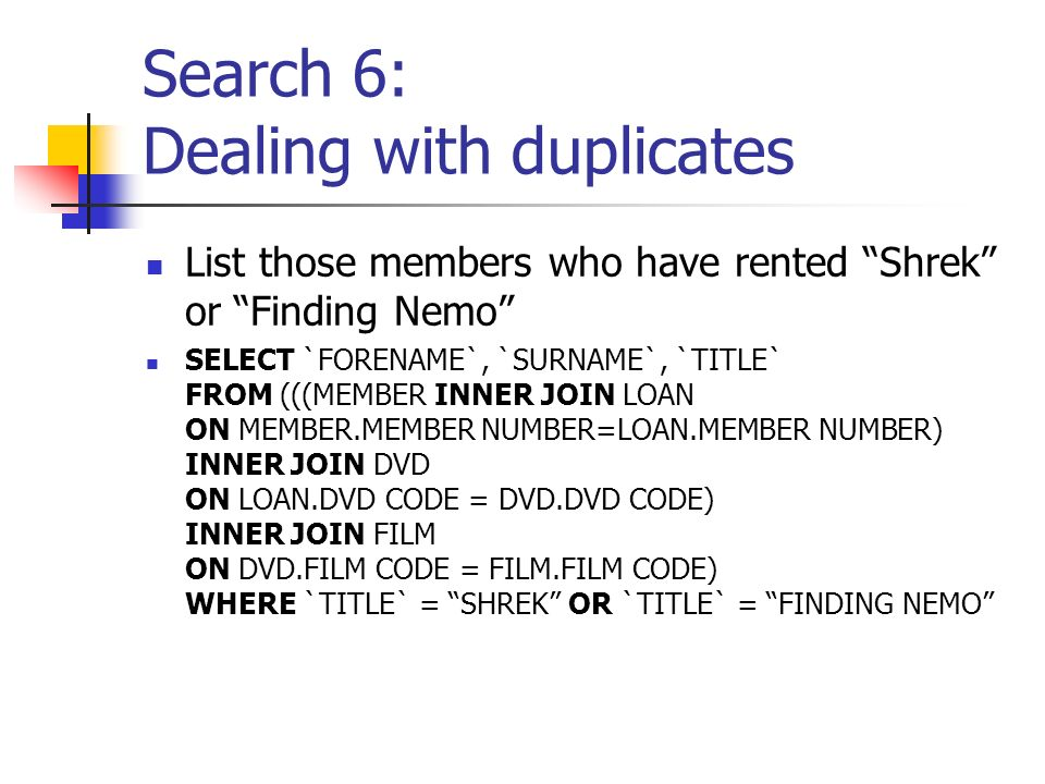 Search 6: Dealing with duplicates List those members who have rented Shrek or Finding Nemo SELECT `FORENAME`, `SURNAME`, `TITLE` FROM (((MEMBER INNER JOIN LOAN ON MEMBER.MEMBER NUMBER=LOAN.MEMBER NUMBER) INNER JOIN DVD ON LOAN.DVD CODE = DVD.DVD CODE) INNER JOIN FILM ON DVD.FILM CODE = FILM.FILM CODE) WHERE `TITLE` = SHREK OR `TITLE` = FINDING NEMO