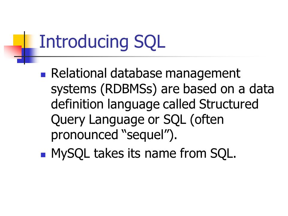 Introducing SQL Relational database management systems (RDBMSs) are based on a data definition language called Structured Query Language or SQL (often pronounced sequel).