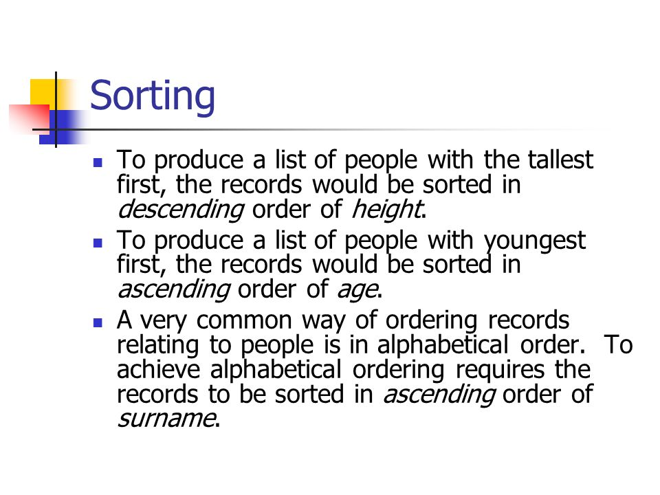 Sorting To produce a list of people with the tallest first, the records would be sorted in descending order of height.