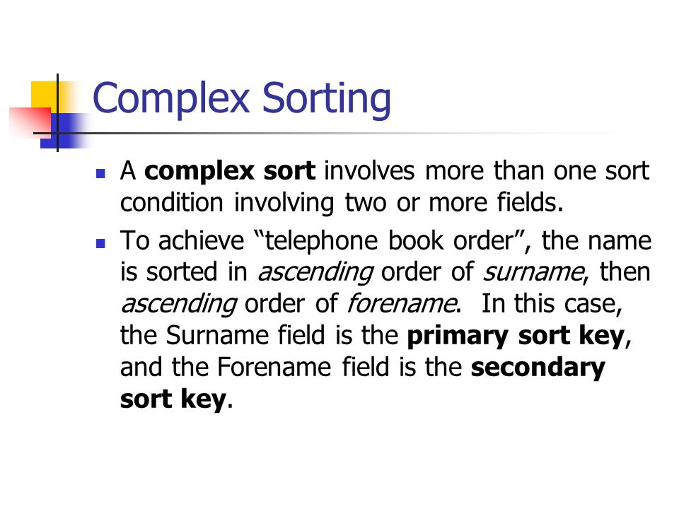 Complex Sorting A complex sort involves more than one sort condition involving two or more fields.