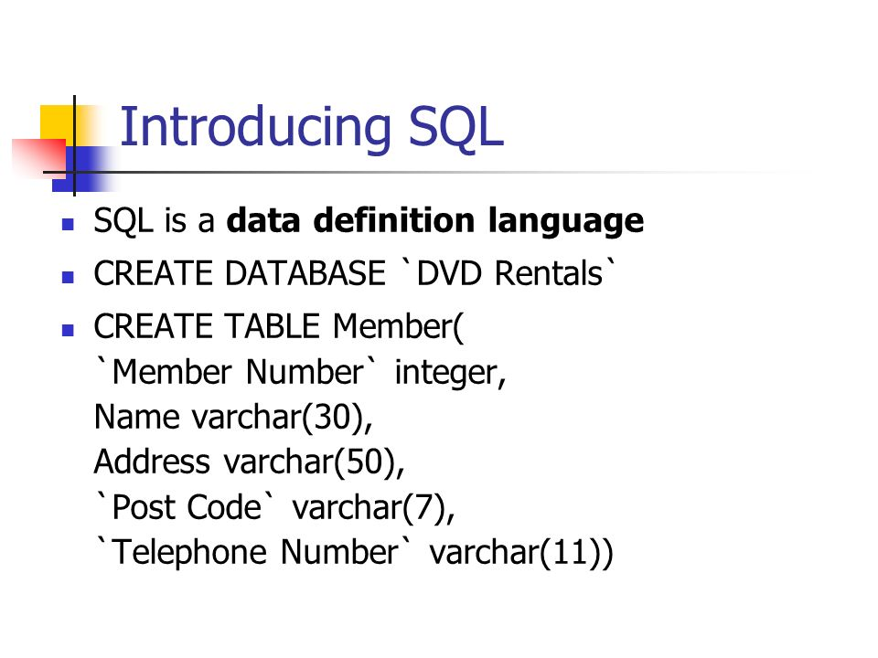 Introducing SQL SQL is a data definition language CREATE DATABASE `DVD Rentals` CREATE TABLE Member( `Member Number` integer, Name varchar(30), Address varchar(50), `Post Code` varchar(7), `Telephone Number` varchar(11))