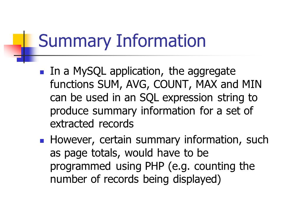 Summary Information In a MySQL application, the aggregate functions SUM, AVG, COUNT, MAX and MIN can be used in an SQL expression string to produce summary information for a set of extracted records However, certain summary information, such as page totals, would have to be programmed using PHP (e.g.