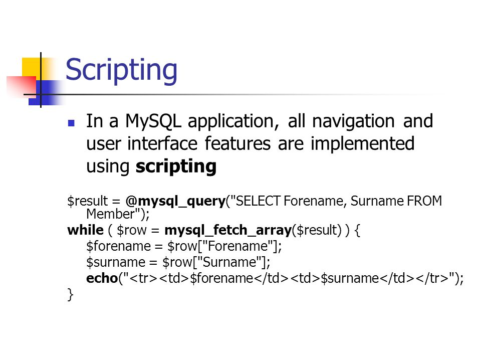 Scripting In a MySQL application, all navigation and user interface features are implemented using scripting $result = @mysql_query( SELECT Forename, Surname FROM Member ); while ( $row = mysql_fetch_array($result) ) { $forename = $row[ Forename ]; $surname = $row[ Surname ]; echo( $forename $surname ); }
