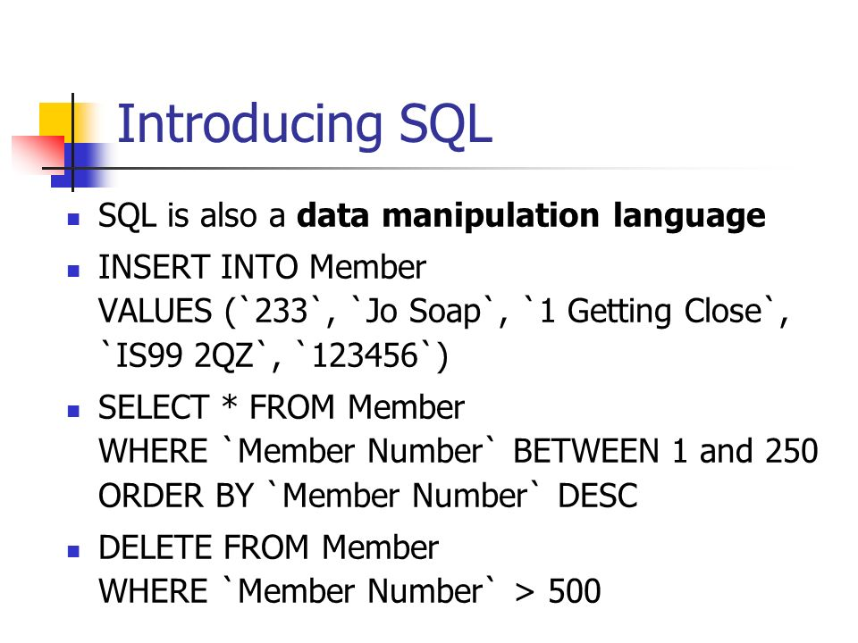 Introducing SQL SQL is also a data manipulation language INSERT INTO Member VALUES (`233`, `Jo Soap`, `1 Getting Close`, `IS99 2QZ`, `123456`) SELECT * FROM Member WHERE `Member Number` BETWEEN 1 and 250 ORDER BY `Member Number` DESC DELETE FROM Member WHERE `Member Number` > 500