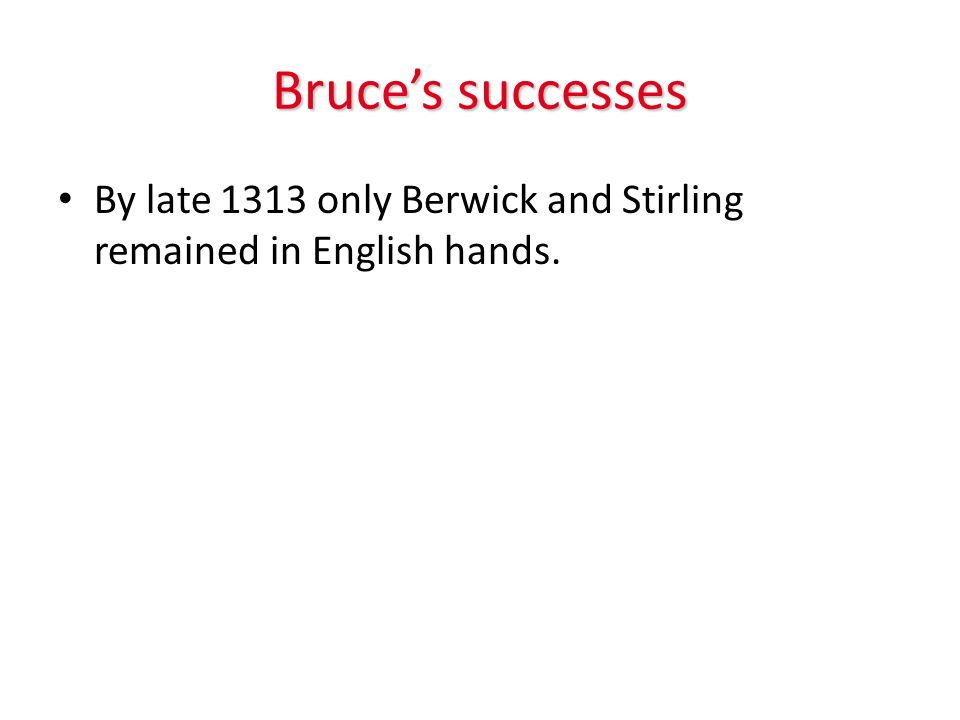 Bruces successes By late 1313 only Berwick and Stirling remained in English hands.
