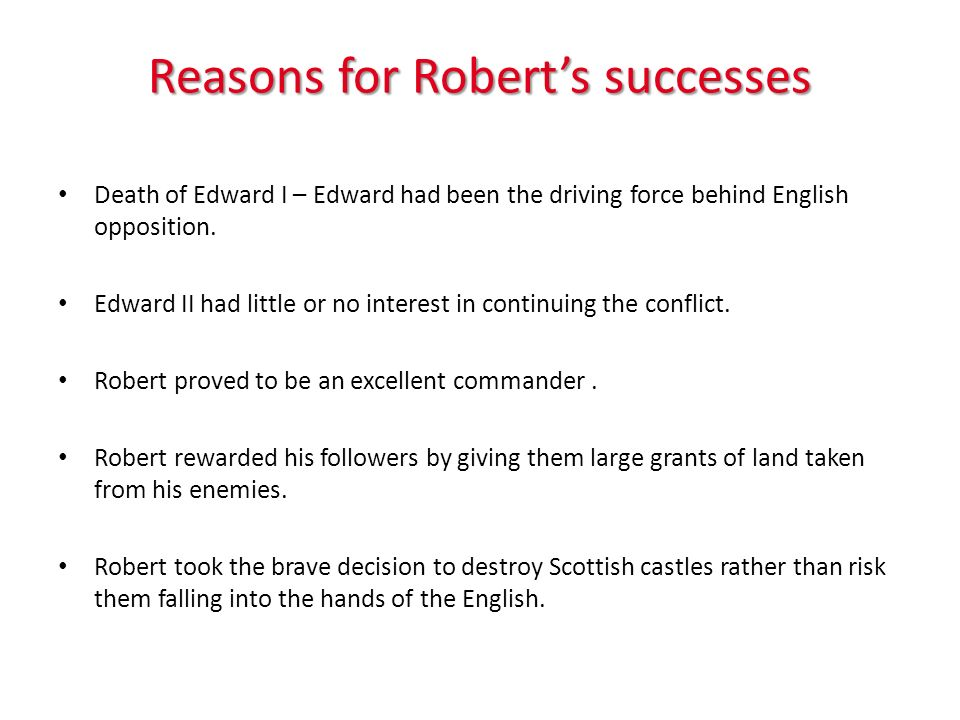 Reasons for Roberts successes Death of Edward I – Edward had been the driving force behind English opposition.