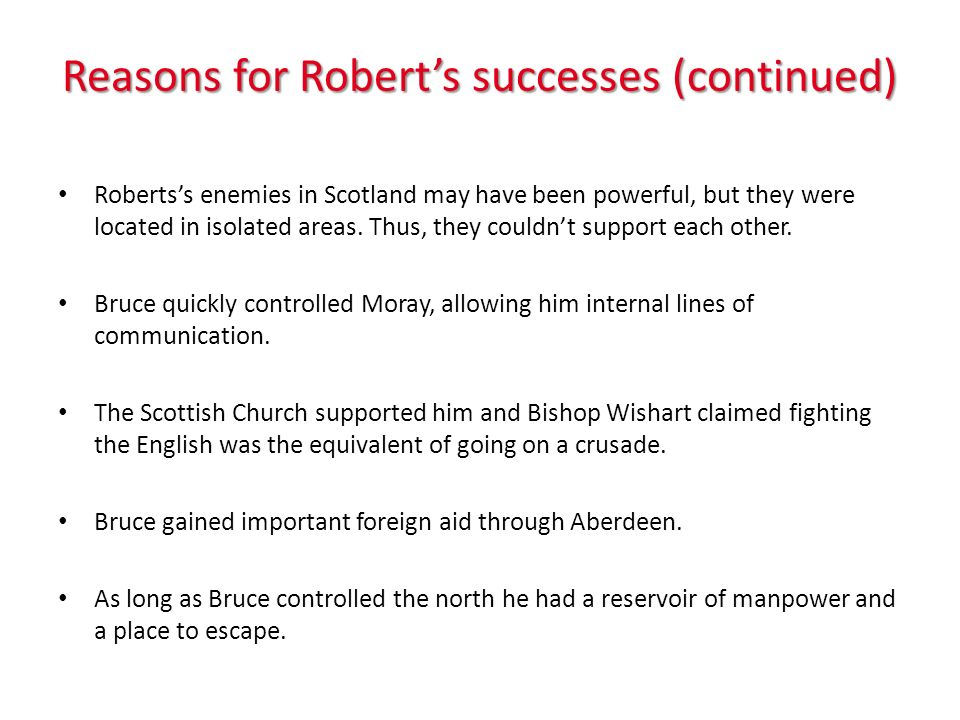 Reasons for Roberts successes (continued) Robertss enemies in Scotland may have been powerful, but they were located in isolated areas. Thus, they cou