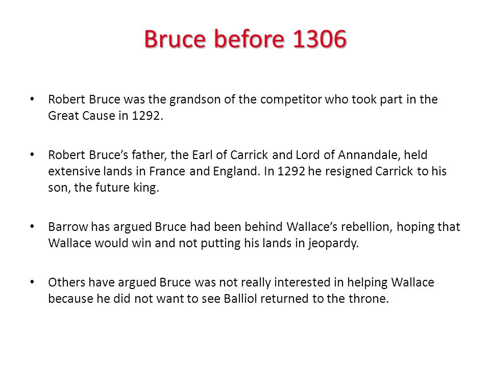 Bruce before 1306 Robert Bruce was the grandson of the competitor who took part in the Great Cause in 1292. Robert Bruces father, the Earl of Carrick