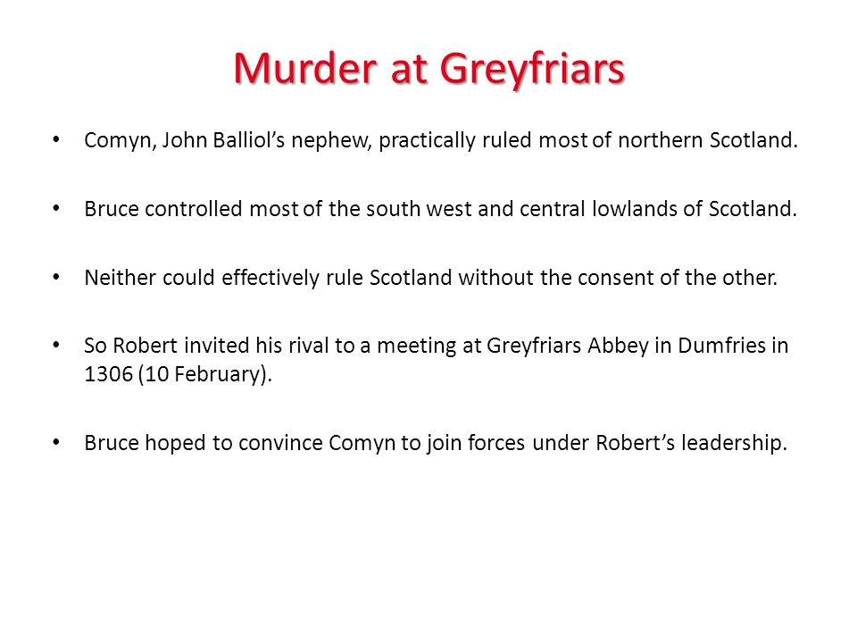 Murder at Greyfriars Comyn, John Balliols nephew, practically ruled most of northern Scotland. Bruce controlled most of the south west and central low