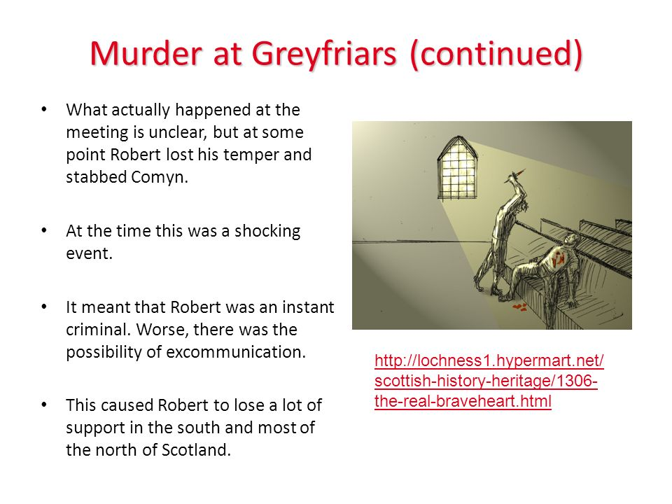 Murder at Greyfriars (continued) What actually happened at the meeting is unclear, but at some point Robert lost his temper and stabbed Comyn. At the