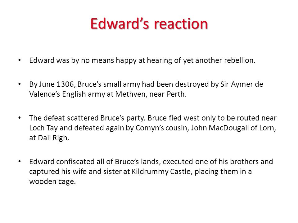 Edwards reaction Edward was by no means happy at hearing of yet another rebellion. By June 1306, Bruces small army had been destroyed by Sir Aymer de