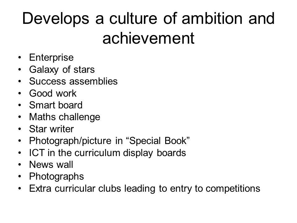 Develops a culture of ambition and achievement Enterprise Galaxy of stars Success assemblies Good work Smart board Maths challenge Star writer Photogr