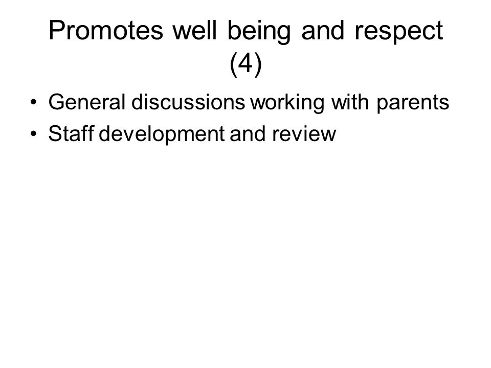 Promotes well being and respect (4) General discussions working with parents Staff development and review