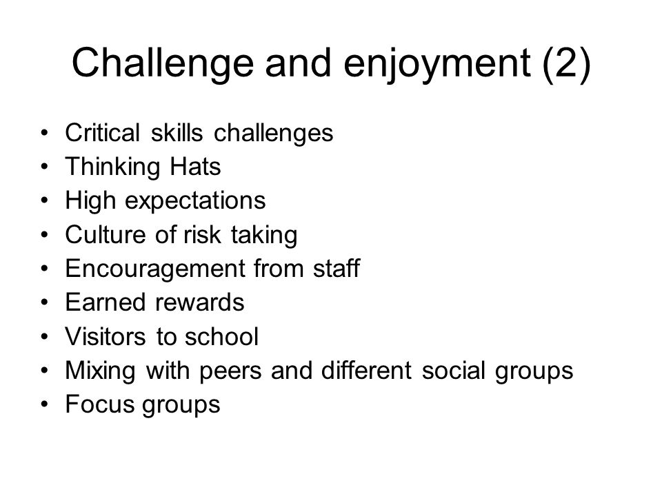 Challenge and enjoyment (2) Critical skills challenges Thinking Hats High expectations Culture of risk taking Encouragement from staff Earned rewards