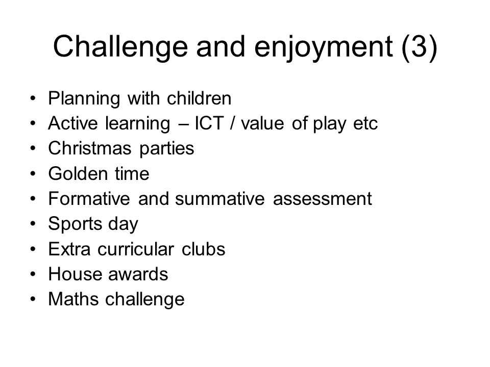 Challenge and enjoyment (3) Planning with children Active learning – ICT / value of play etc Christmas parties Golden time Formative and summative ass