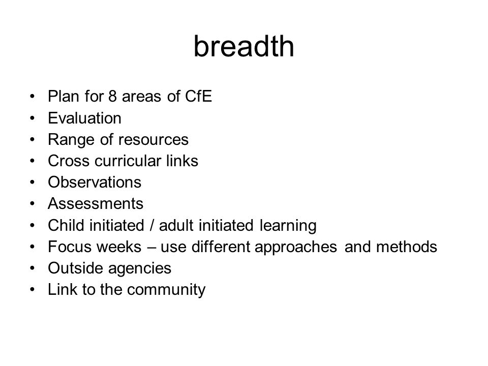 breadth Plan for 8 areas of CfE Evaluation Range of resources Cross curricular links Observations Assessments Child initiated / adult initiated learni