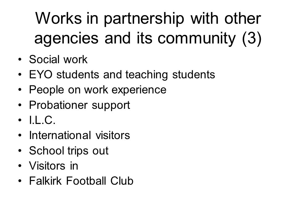 Works in partnership with other agencies and its community (3) Social work EYO students and teaching students People on work experience Probationer su