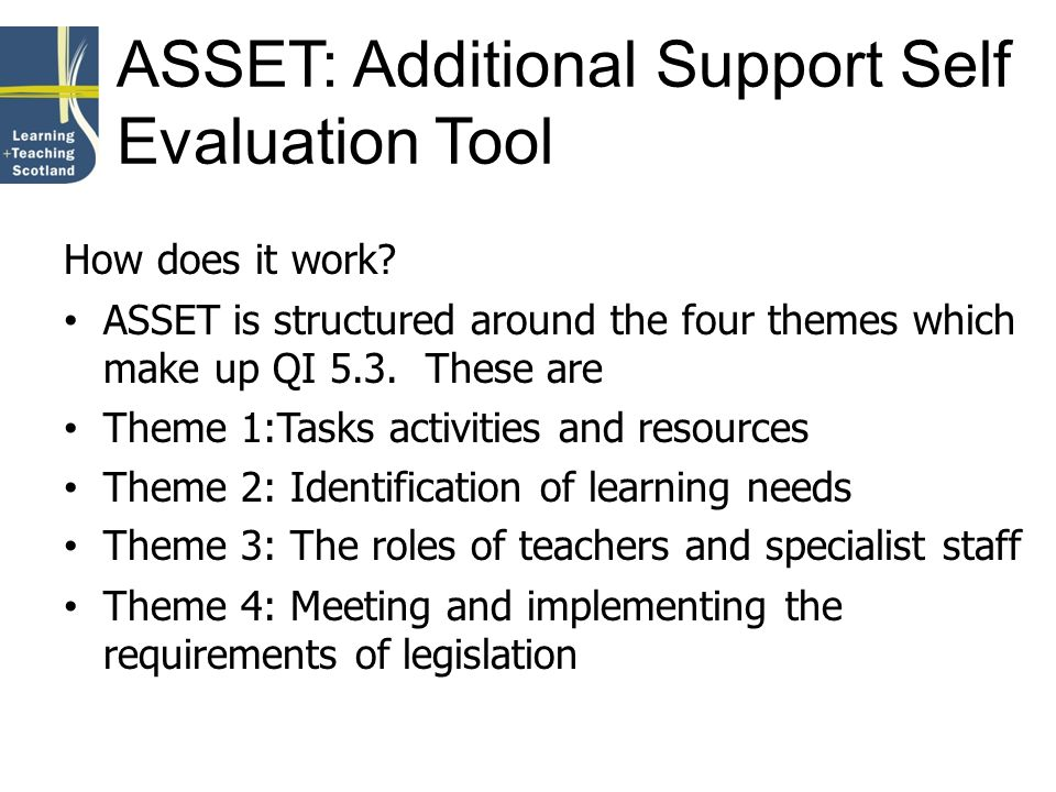 ASSET: Additional Support Self Evaluation Tool How does it work? ASSET is structured around the four themes which make up QI 5.3. These are Theme 1:Ta