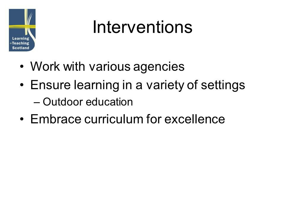 Interventions Work with various agencies Ensure learning in a variety of settings –Outdoor education Embrace curriculum for excellence