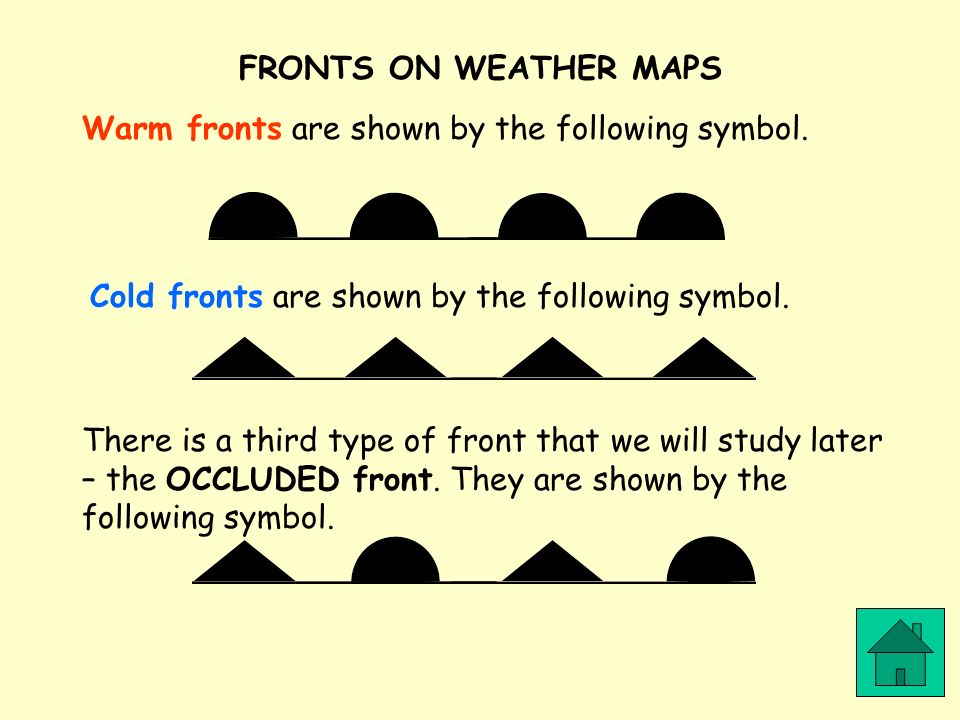 FRONTS ON WEATHER MAPS Warm fronts are shown by the following symbol. Cold fronts are shown by the following symbol. There is a third type of front th