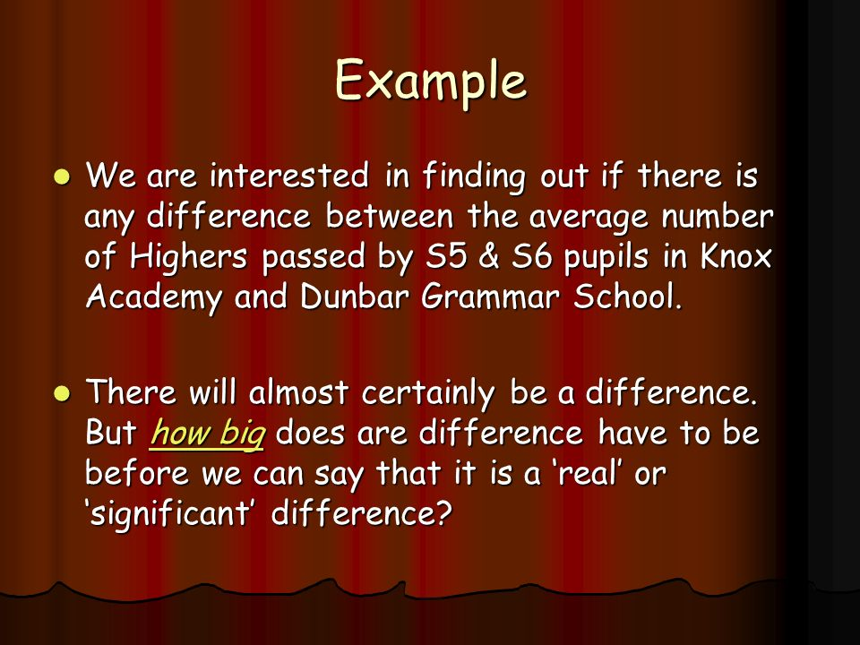 Example We are interested in finding out if there is any difference between the average number of Highers passed by S5 & S6 pupils in Knox Academy and