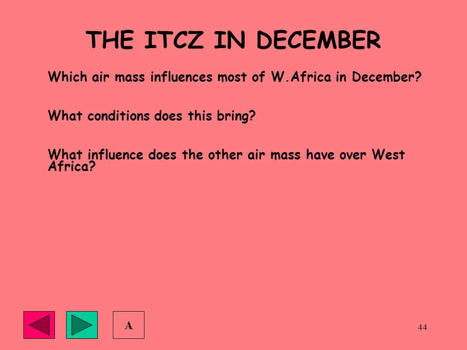44 THE ITCZ IN DECEMBER Which air mass influences most of W.Africa in December? What conditions does this bring? What influence does the other air mas