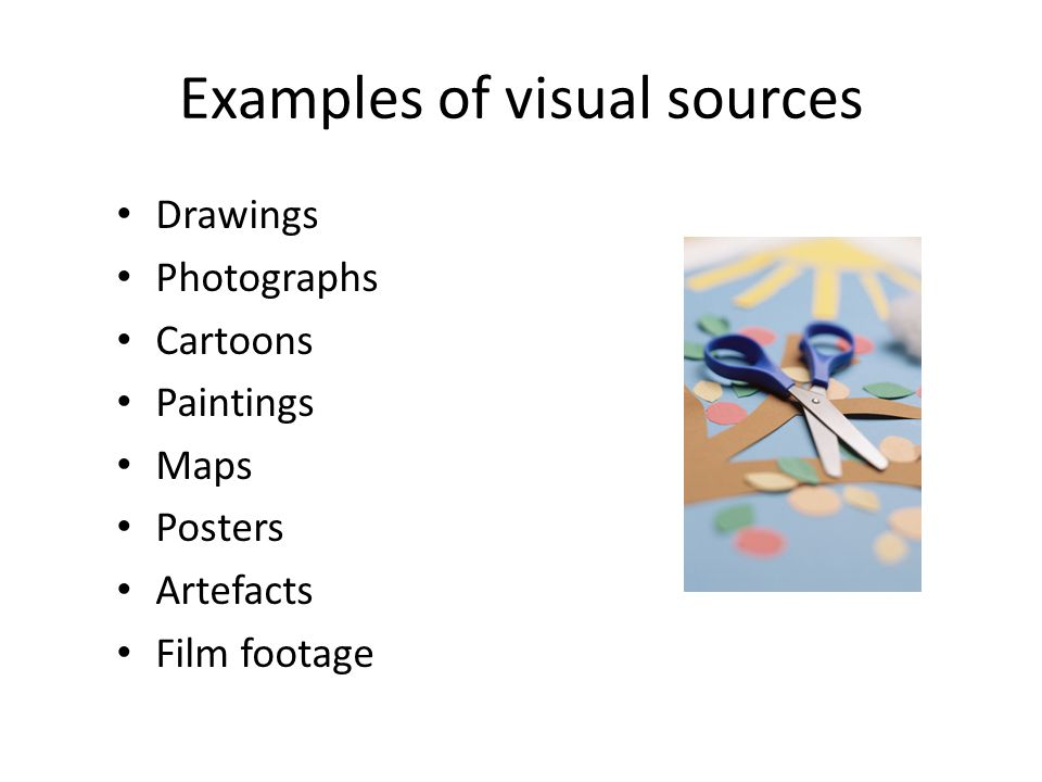 Examples of visual sources Drawings Photographs Cartoons Paintings Maps Posters Artefacts Film footage