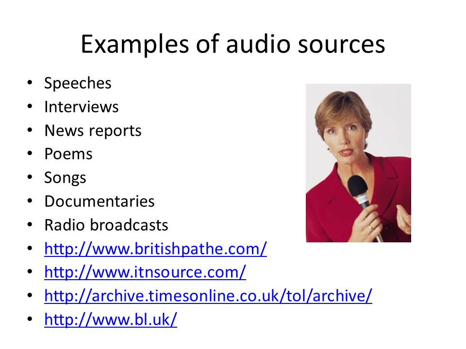 Examples of audio sources Speeches Interviews News reports Poems Songs Documentaries Radio broadcasts