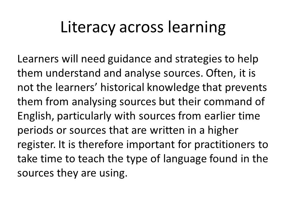 Literacy across learning Learners will need guidance and strategies to help them understand and analyse sources.
