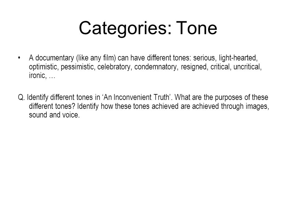 Categories: Tone A documentary (like any film) can have different tones: serious, light-hearted, optimistic, pessimistic, celebratory, condemnatory, r