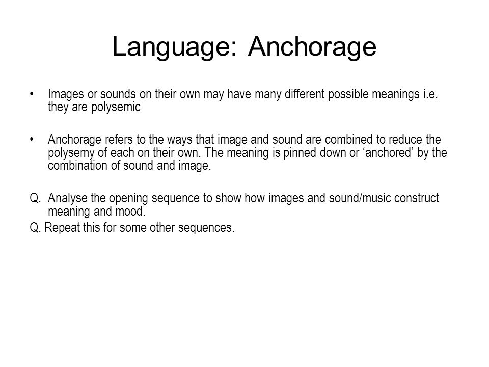 Language: Anchorage Images or sounds on their own may have many different possible meanings i.e. they are polysemic Anchorage refers to the ways that