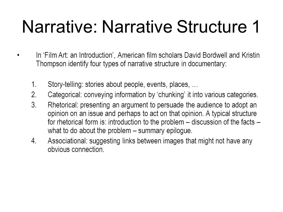 Narrative: Narrative Structure 1 In Film Art: an Introduction, American film scholars David Bordwell and Kristin Thompson identify four types of narra