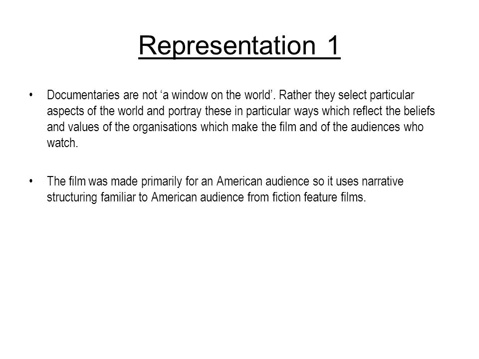 Representation 1 Documentaries are not a window on the world. Rather they select particular aspects of the world and portray these in particular ways