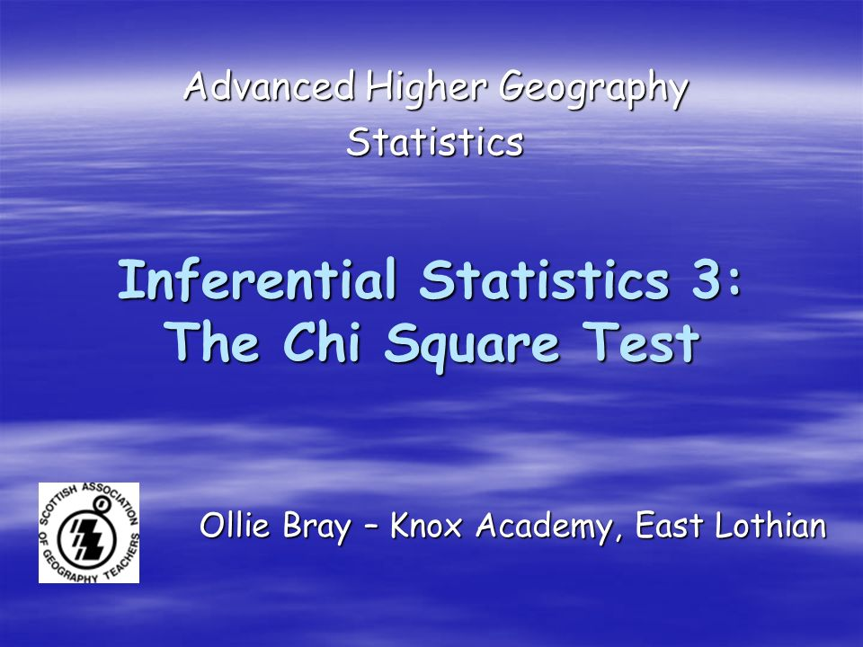 Inferential Statistics 3: The Chi Square Test Advanced Higher Geography Statistics Ollie Bray – Knox Academy, East Lothian