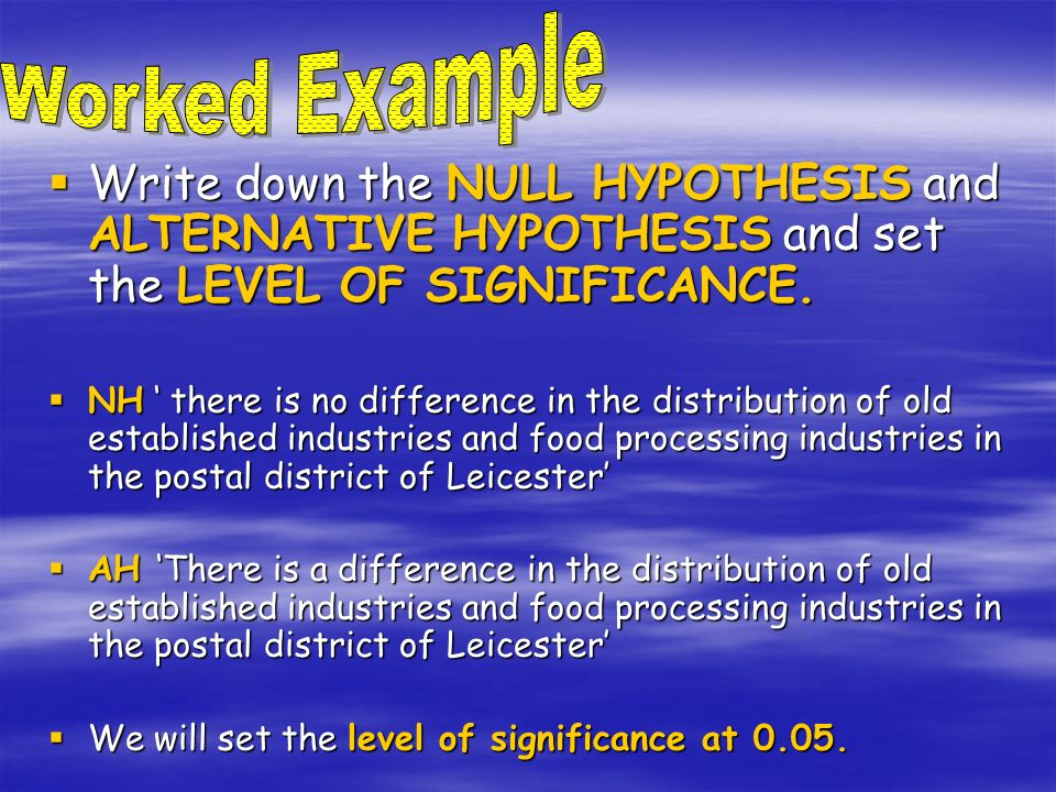 Write down the NULL HYPOTHESIS and ALTERNATIVE HYPOTHESIS and set the LEVEL OF SIGNIFICANCE. Write down the NULL HYPOTHESIS and ALTERNATIVE HYPOTHESIS