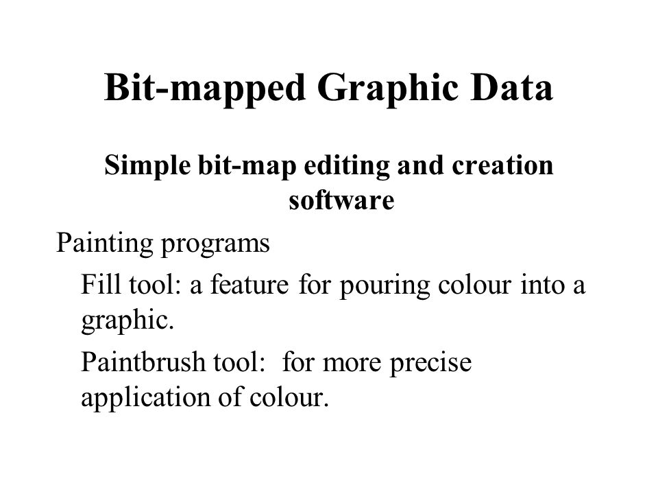 Bit-mapped Graphic Data Simple bit-map editing and creation software Painting programs Fill tool: a feature for pouring colour into a graphic. Paintbr