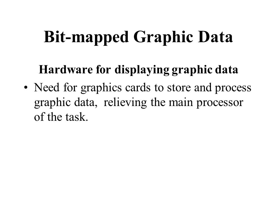 Bit-mapped Graphic Data Hardware for displaying graphic data Need for graphics cards to store and process graphic data, relieving the main processor o